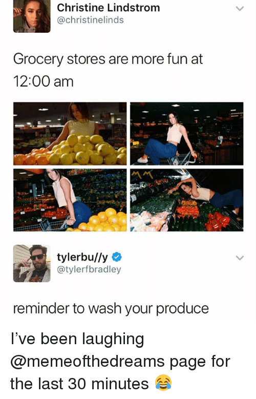 Dank Memes, Been, and Page: Christine Lindstrom  @christinelinds  Grocery stores are more fun at  12:00 am  tylerbu/ly  @tylerfbradley  reminder to wash your produce I've been laughing @memeofthedreams page for the last 30 minutes 😂