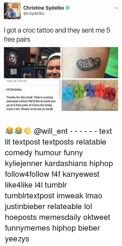 Memes, 🤖, and Bieber: Christine Sydelko  @csydelko  I got a croc tattoo and they sent me 5  free pairs  Today at 3:24 PM  Hi Christine,  Thanks for the email. That is a pretty  awesome tattoo! We'd like to send you  up to 5 free pairs of Crocs for being  such a fan. Please write me an email 😂😂👏 @will_ent - - - - - - text lit textpost textposts relatable comedy humour funny kyliejenner kardashians hiphop follow4follow f4f kanyewest like4like l4l tumblr tumblrtextpost imweak lmao justinbieber relateable lol hoeposts memesdaily oktweet funnymemes hiphop bieber yeezys