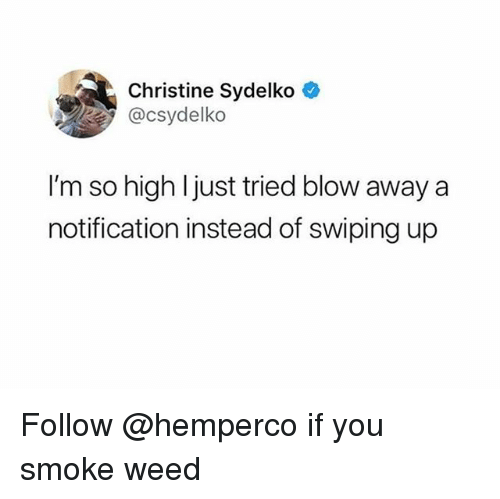 Weed, Trendy, and Blow: Christine Sydelko  @csydelko  I'm so high ljust tried blow away a  notification instead of swiping up Follow @hemperco if you smoke weed