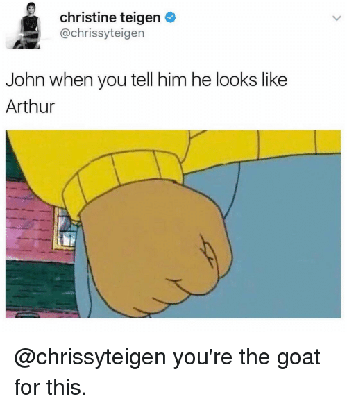 Arthur, Funny, and Goat: christine teigen  achrissyteigen  John when you tell him he looks like  Arthur @chrissyteigen you're the goat for this.