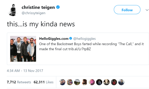 "News, Backstreet Boys, and Christine Teigen: christine teigen  @chrissyteigen  Follow  this...is my kinda news  HelloGiggles.com@hellogiggles  One of the Backstreet Boys farted while recording ""The Call,"" and it  made the final cut trib.al/Lr7tpB2  SF  RI  4:34 AM 13 Nov 2017  7,712 Retweets 62,311 Likes"