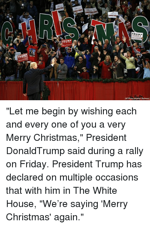 "Christmas, Friday, and Memes: CHRISTM  TRUMP  TRUMP  UMP ""Let me begin by wishing each and every one of you a very Merry Christmas,"" President DonaldTrump said during a rally on Friday. President Trump has declared on multiple occasions that with him in The White House, ""We're saying 'Merry Christmas' again."""