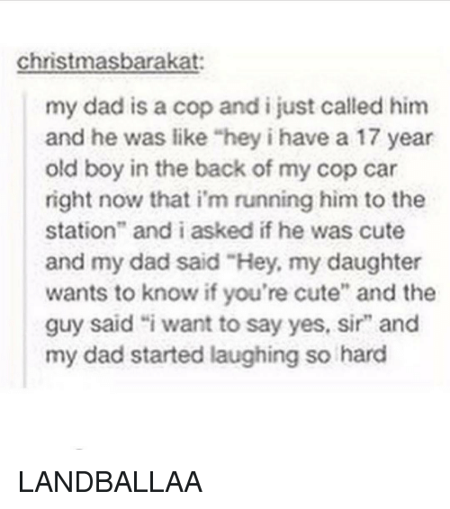 """Girl, Yes, and Car: Christmas barakat  my dad is a cop and i just called him  and he was like """"hey i have a 17 year  old boy in the back of my cop car  right now that i'm running him to the  station"""" and i asked if he was cute  and my dad said """"Hey, my daughter  wants to know if you're cute"""" and the  guy said """"i want to say yes, sir"""" and  my dad started laughing so hard LANDBALLAA"""