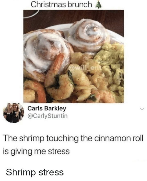 Christmas, Stress, and Cinnamon: Christmas brunch  Carls Barkley  @CarlyStuntin  The shrimp touching the cinnamon roll  is giving me stress Shrimp stress
