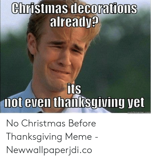 Christmas Before Thanksgiving Meme.Christmas Decorations Already Its Not Even Thanksgiving Yet