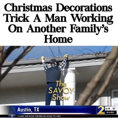 Christmas, Memes, and Home: Christmas Decorations  Trick A Man Working  On Another Family's  Home  The  OY  Show  SAV  Austin, TX  6:18 52  @wsbhv  14 MIN WB FROM TURNER HILL ROAD TO 1-285