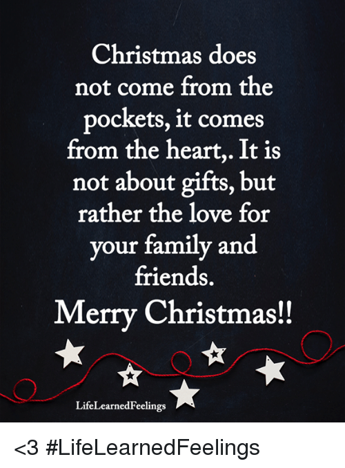 Christmas, Family, and Friends: Christmas does  not come from the  pockets, it comes  from the heart,. It is  not about gifts, but  rather the love for  your family and  friends.  Merry Christmas!!  LifeLearnedFeelings <3 #LifeLearnedFeelings