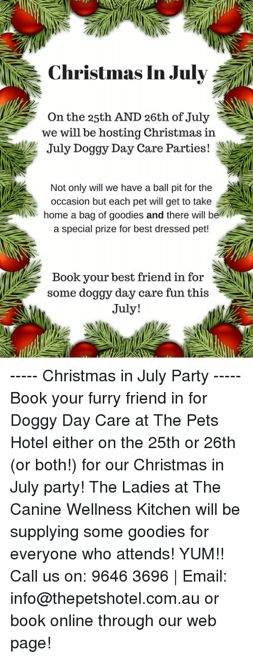 Best Friend, Christmas, and Memes: Christmas In July  On the 25th AND 26th of July  we will be hosting Christmas in  ur July Doggy Day Care Parties !  Not only will we have a ball pit for the  occasion but each pet will get to take  home a bag of goodies and there will beli  a special prize for best dressed pet!  Book vour best friend in for  some doggy day care fun this  July! ----- Christmas in July Party ----- Book your furry friend in for Doggy Day Care at The Pets Hotel either on the 25th or 26th (or both!) for our Christmas in July party!   The Ladies at The Canine Wellness Kitchen will be supplying some goodies for everyone who attends! YUM!!  Call us on: 9646 3696 | Email: info@thepetshotel.com.au or book online through our web page!