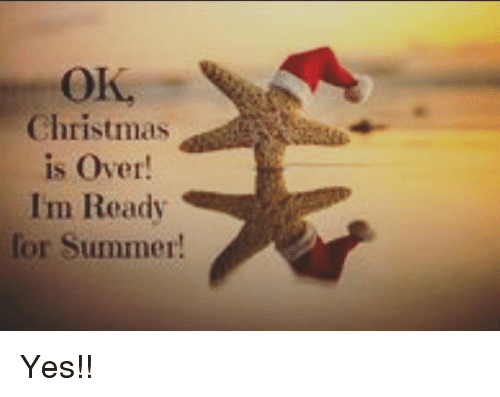 Christmas Is Over.Christmas Is Over Im Ready Or Summer Yes Meme On Me Me