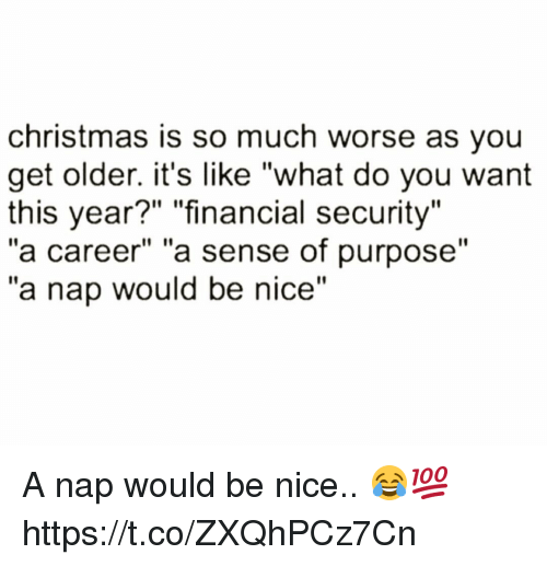 "Christmas, Memes, and Nice: christmas is so much worse as you  get older. it's like ""what do you want  this year?"" ""financial security""  ""a career"" ""a sense of purpose""  ""a nap would be nice"" A nap would be nice.. 😂💯 https://t.co/ZXQhPCz7Cn"