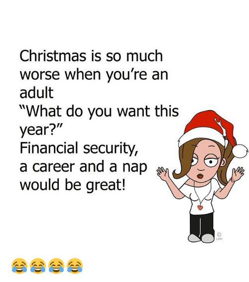"Christmas, Memes, and 🤖: Christmas is so much  worse when you're an  adult  ""What do you want this  year?""  Financial security,  a career and a nap  would be great!  LMH 😂😂😂😂"