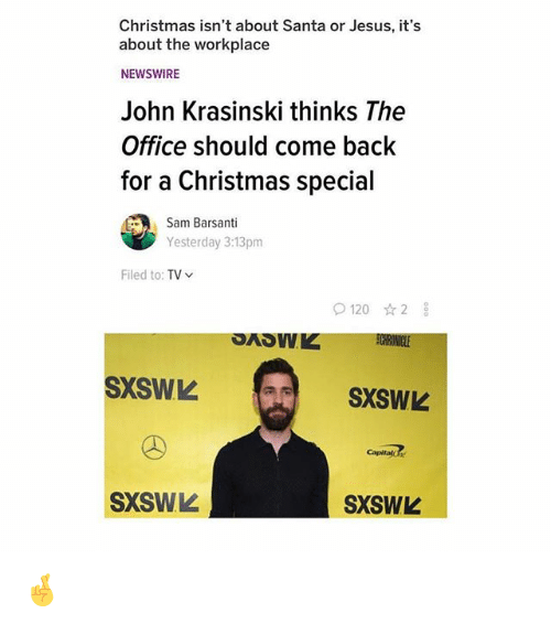 Christmas, Jesus, and John Krasinski: Christmas isn't about Santa or Jesus, it's  about the workplace  NEWSWIRE  John Krasinski thinks The  Office should come back  for a Christmas special  Sam Barsanti  Yesterday 3:13pm  Filed to: TV  O1202  SXSWL  SXSWL  Capitalc  SXSWL  SXSWL 🤞