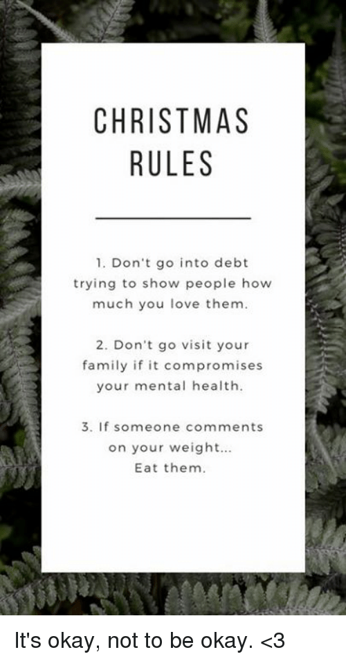 Christmas, Family, and Love: CHRISTMAS  RULES  1. Don't go into debt  trying to show people how  much you love them.  2. Don't go visit your  family if it compromises  your mental health.  3. If someone comments  on your weight..  Eat them. It's okay, not to be okay. <3