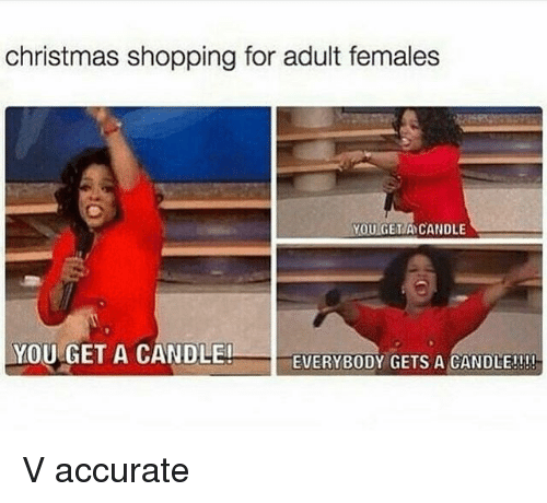 Christmas, Shopping, and Girl Memes: christmas shopping for adult females  OUGETA CANDLE  YOU GET A CANDLE!  EVERYBODY GETS A CANDLEJ!! V accurate