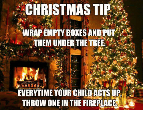 Christmas, Dank, and Tree: ' CHRISTMAS TIE  . WRAP EMPTY BOXES ANDPUT  THEM UNDER THE TREE  EVERYTIME YOUR CHILD ACTS UP  THROW ONE IN THE FIREPLACE