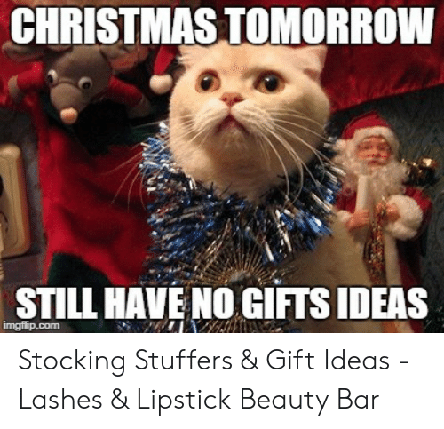 Christmas Tomorrow Still Have No Gifts Ideas Imgflipcom Stocking Stuffers Gift Ideas Lashes Lipstick Beauty Bar Christmas Meme On Me Me