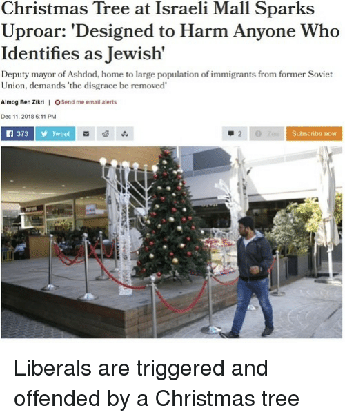 Christmas, Christmas Tree, and Email: Christmas Tree at Israeli Mall Sparks  Uproar: 'Designed to Harm Anyone Who  Identifies as Jewish'  Deputy mayor of Ashdod, home to large population of immigrants from former Soviet  Union, demands 'the disgrace be removed  Almog Ben Zikni | OSend me email alerts  Dec 11, 2018 6:11 PM  f 373Tweet  Subscribe now