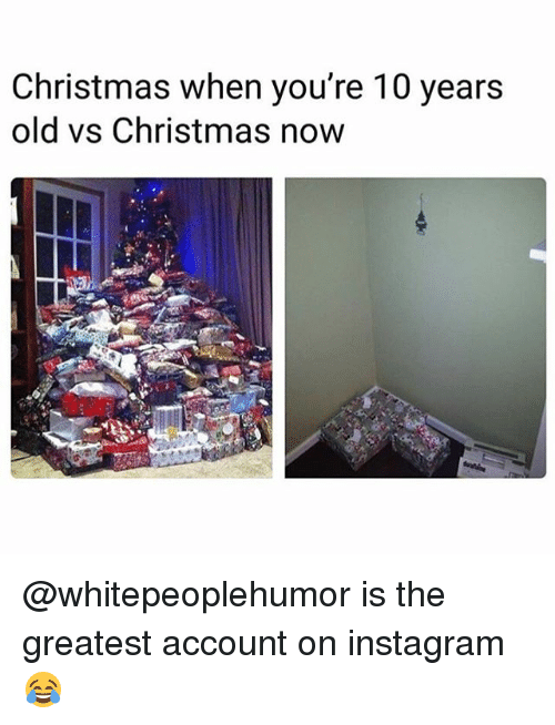 Christmas, Instagram, and Memes: Christmas when you're 10 years  old vs Christmas now @whitepeoplehumor is the greatest account on instagram 😂