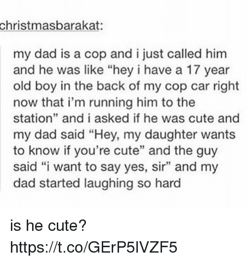 """Cute, Dad, and Old: christmasbarakat:  my dad is a cop and i just called him  and he was like """"hey i have a 17 year  old boy in the back of my cop car right  now that i'm running him to the  station"""" and i asked if he was cute and  my dad said """"Hey, my daughter wants  to know if you're cute"""" and the guy  said """"i want to say yes, sir"""" and my  dad started laughing so hard is he cute? https://t.co/GErP5lVZF5"""