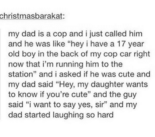 """Cute, Dad, and Humans of Tumblr: christmasbarakat  my dad is a cop and i just called him  and he was like """"hey i have a 17 year  old boy in the back of my cop car right  now that i'm running him to the  station"""" and i asked if he was cute and  my dad said """"Hey, my daughter wants  to know if you're cute"""" and the guy  said """"i want to say yes, sir"""" and my  dad started laughing so hard  39"""