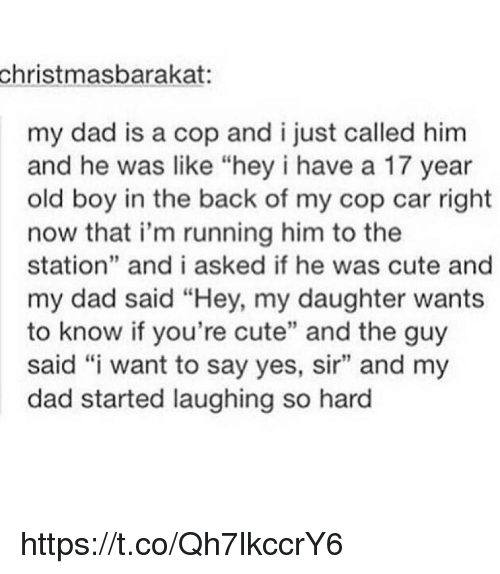 """Cute, Dad, and Memes: christmasbarakat:  my dad is a cop and ijust called him  and he was like """"hey i have a 17 year  old boy in the back of my cop car right  now that i'm running him to the  station"""" and i asked if he was cute and  my dad said """"Hey, my daughter wants  to know if you're cute"""" and the guy  said """"i want to say yes, sir"""" and my  dad started laughing so hard https://t.co/Qh7lkccrY6"""