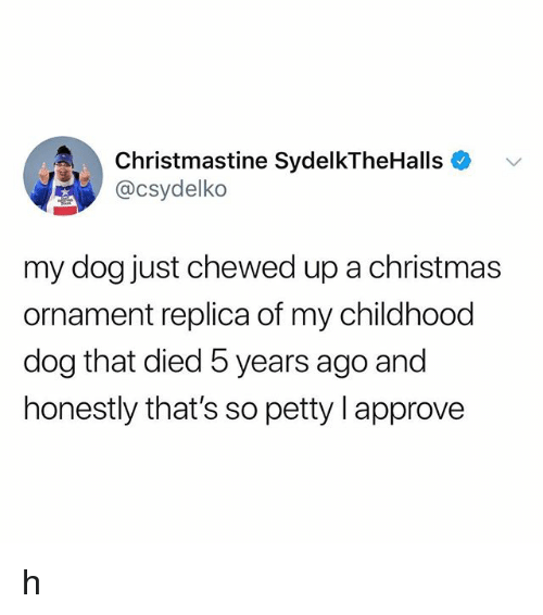 Christmas, Petty, and Tumblr: Christmastine SydelkTheHalls +  @csydelko  my dog just chewed up a christmas  ornament replica of my childhood  dog that died 5 years ago and  honestly that's so petty I approve h
