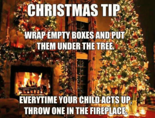 Tree, One, and Them: CHRISTMASTIP  WRAP-EMPTY BOXES AND:PUT'  THEM UNDER THE TREE  EVERYTIME YOUR CHILD ACTS UP  THROW ONE IN THE FIREPLACE