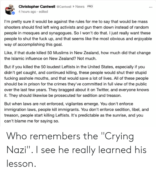 "Crying, Dude, and Fucking: Christopher Cantwell Cantwell >News PRO  4 hours ago edited  I'm pretty sure it would be against the rules for me to say that would be mass  shooters should find left wing activists and gun them down instead of random  people in mosques and synagogues. So I won't do that. I just really want these  people to shut the fuck up, and that seems like the most obvious and enjoyable  way of accomplishing this goal  Like, if that dude killed 50 Muslims in New Zealand, how much did that change  the Islamic influence on New Zealand? Not much  But if you killed the 50 loudest Leftists in the United States, especially if you  didn't get caught, and continued killing, these people would shut their stupid  fucking asshole mouths, and that would save a lot of lives. All of these people  should be in prison for the crimes they've committed in full view of the public  over the last few years. They bragged about it on Twitter, and everyone knows  it. They should likewise be prosecuted for sedition and treason  But when laws are not enforced, vigilantes emerge. You don't enforce  immigration laws, people kill immigrants. You don't enforce sedition, libel, and  treason, people start killing Leftists. It's predictable as the sunrise, and you  can't blame me for saying so Who remembers the ""Crying Nazi"". I see he really learned his lesson."