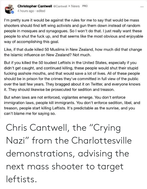 """Dude, Fucking, and Shooters: Christopher Cantwell @CantwellNews PRO  4 hours ago edited  I'm pretty sure it would be against the rules for me to say that would be mass  shooters should find left wing activists and gun them down instead of random  people in mosques and synagogues. So I won't do that. I just really want these  people to shut the fuck up, and that seems like the most obvious and enjoyable  way of accomplishing this goal  Like, if that dude killed 50 Muslims in New Zealand, how much did that change  the Islamic influence on New Zealand? Not much  But if you killed the 50 loudest Leftists in the United States, especially if you  didn't get caught, and continued killing, these people would shut their stupid  fucking asshole mouths, and that would save a lot of lives. All of these people  should be in prison for the crimes they've committed in full view of the public  over the last few years. They bragged about it on Twitter, and everyone knows  it. They should likewise be prosecuted for sedition and treason  But when laws are not enforced, vigilantes emerge. You don't enforce  immigration laws, people kill immigrants. You don't enforce sedition, libel, and  treason, people start killing Leftists. It's predictable as the sunrise, and you  can't blame me for saying so Chris Cantwell, the """"Crying Nazi"""" from the Charlottesville demonstrations, advising the next mass shooter to target leftists."""