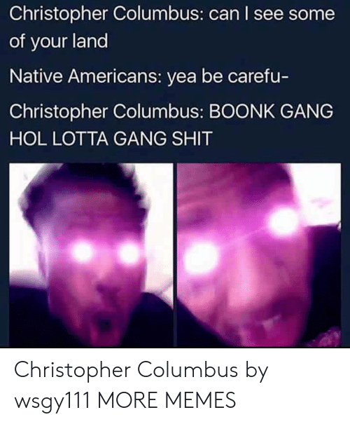 Dank, Memes, and Target: Christopher Columbus: can I see some  of your land  Native Americans: yea be carefu-  Christopher Columbus: BOONK GANG  HOL LOTTA GANG SHIT Christopher Columbus by wsgy111 MORE MEMES