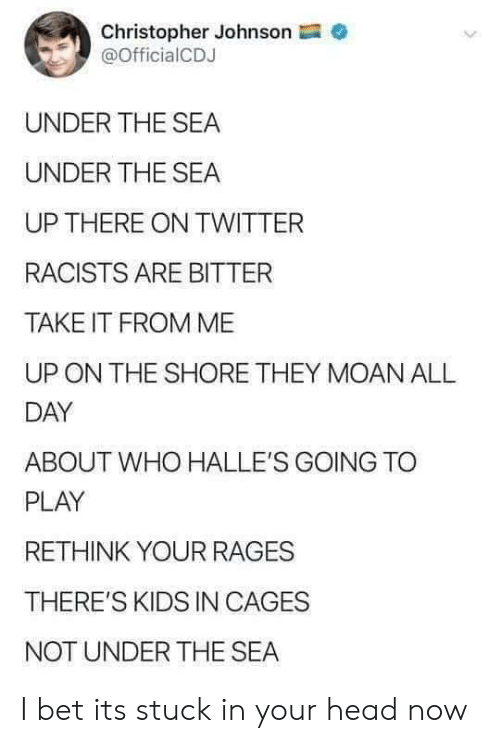 Head, I Bet, and Twitter: Christopher Johnson  @OfficialCDJ  UNDER THE SEA  UNDER THE SEA  UP THERE ON TWITTER  RACISTS ARE BITTER  TAKE IT FROM ME  ON THE SHORE THEY MOAN ALL  DAY  ABOUT WHO HALLE'S GOING TO  PLAY  RETHINK YOUR RAGES  THERE'S KIDS IN CAGES  NOT UNDER THE SEA I bet its stuck in your head now