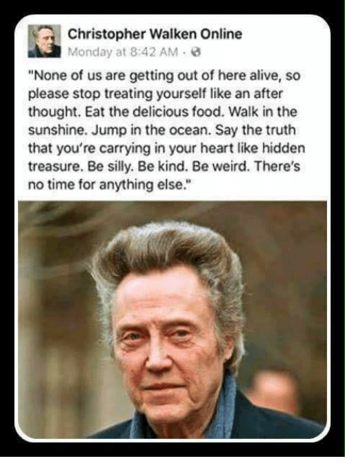 """Alive, Food, and Memes: Christopher Walken Online  Monday at 8:42 AM  """"None of us are getting out of here alive, so  please stop treating yourself like an after  thought. Eat the delicious food. Walk in the  sunshine. Jump in the ocean. Say the truth  that you're carrying in your heart like hidden  treasure. Be silly. Be kind. Be weird. There's  no time for anything else."""""""
