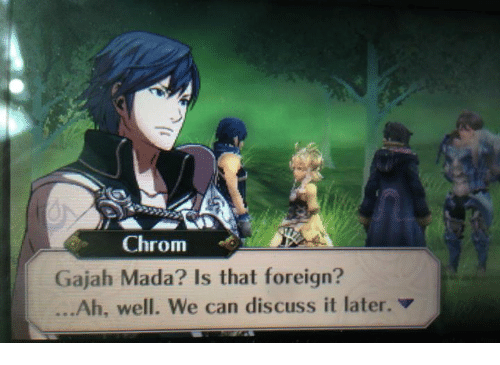 Chrom Gajah Mada Is That Foreign Ah Well We Can Discuss It Later