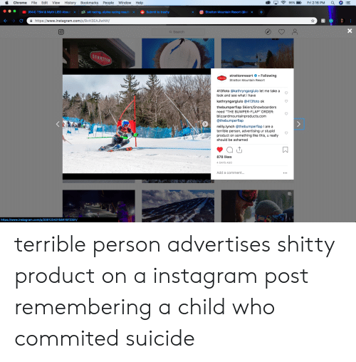 "Chrome, Instagram, and Help: Chrome File Edit View History Bookmarks People Window Help  (644) TSM & Myth LIED About  ski racing, alpine racing result  ф Submit to trashy  xStratton Mountain Resort (@st x -+  a https://www.instagram.com/p/BvH3EAJlWNH/  Q Search  TRATTON  stratton esort # . Following  Stratton Mountain Resort  413foto @kathryngargiulo let me take a c  look and see what i have  kathryngargiulo @413foto ok  thebumperflap Skiers/Snowboarders  need ""THE BUMPER-FLAP"" ORDER:  blizzardmountainproducts.com  @thebumperflap  reilly.lynch @thebumperflap I are a  terrible person, advertising ur stupid  product on something like this, u really  should be ashamed  878 likes  DAYS AGO  Add a comment...  https://www.instagram.com/p/2001234315841972301/ terrible person advertises shitty product on a instagram post remembering a child who commited suicide"