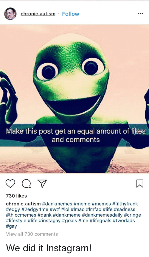 Dank, Goals, and Instagram: chronic.autism Follow  Make this post get an equal amount of likes  and comments  730 likes  chronic.autism #dankmemes #meme #memes #filthyfrank  #edgy #2edgy4me #wtf #101 #Imao #lmfao #life #sadness  #thiccmemes #dank #dankmeme #dankmemesdaily #cringe  #lifestyle #life #instagay #goals #me #lifegoals #twodads  #gay  View all 730 comments