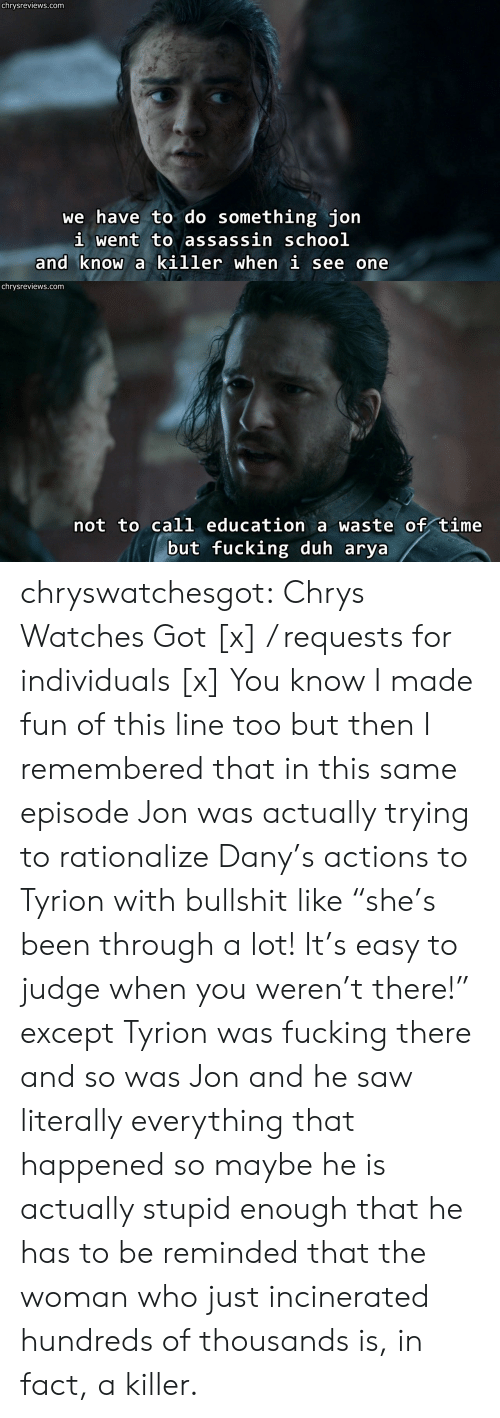 "Fucking, Saw, and Tumblr: chrysreviews.com  we have to do something jon  i went to assassin schoo]l  and know a killer when i see one   chrysreviews.com  not to call education a waste of time  but fucking duh arya chryswatchesgot:  Chrys Watches Got [x] / requests for individuals [x]  You know I made fun of this line too but then I remembered that in this same episode Jon was actually trying to rationalize Dany's actions to Tyrion with bullshit like ""she's been through a lot! It's easy to judge when you weren't there!"" except Tyrion was fucking there and so was Jon and he saw literally everything that happened so maybe he is actually stupid enough that he has to be reminded that the woman who just incinerated hundreds of thousands is, in fact, a killer."