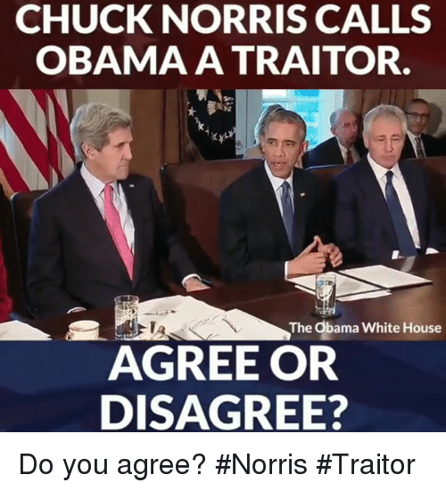Chuck Norris, Memes, and Obama: CHUCK NORRIS CALLS  OBAMA A TRAITOR.  The Obama White House  AGREE OR  DISAGREE? Do you agree? #Norris #Traitor