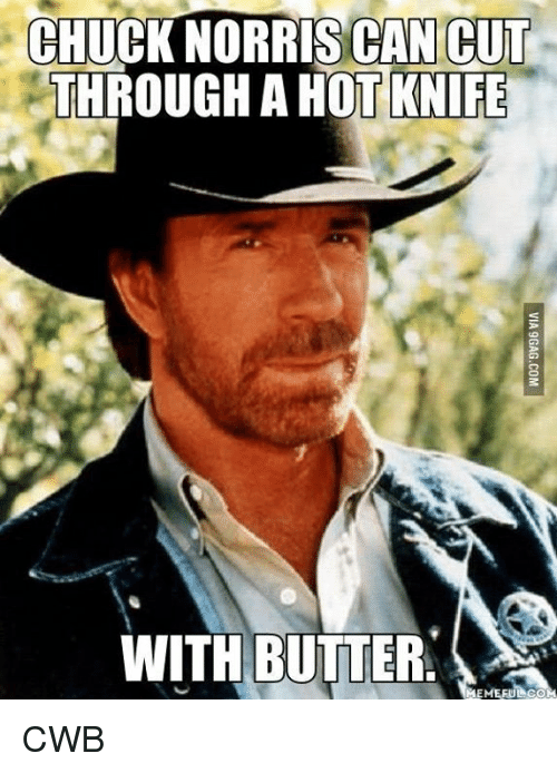 Chuck Norris, Memes, and 🤖: CHUCK NORRIS CAN CUT  THROUGH A HOT KNIFE  WITH BUTTER CWB