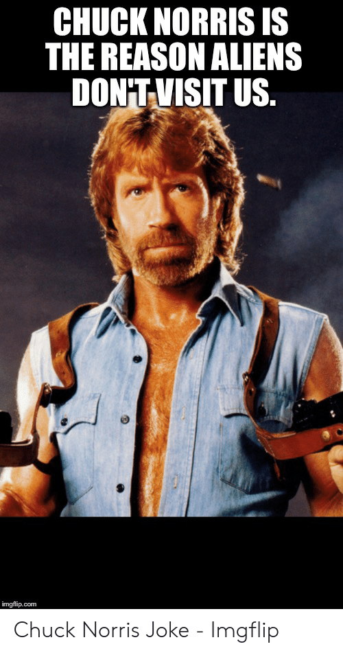 196f59949 CHUCK NORRIS IS THE REASON ALIENS DON'TVISIT US Imgflipcom Chuck ...