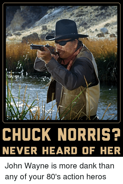 Chuck Norris Never Heard Of Her John Wayne Is More Dank Than Any Of