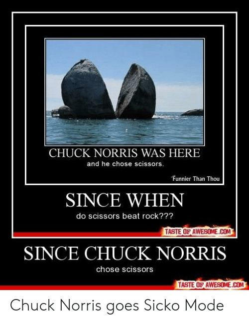Chuck Norris, Awesome, and Chuck: CHUCK NORRIS WAS HERE  and he chose scissors  Funnier Than Thou  SINCE WHEN  do scissors beat rock???  TASTE OF AWESOME.COM  SINCE CHUCK NORRIS  chose scissors  TASTE OF AWESOME.COM Chuck Norris goes Sicko Mode