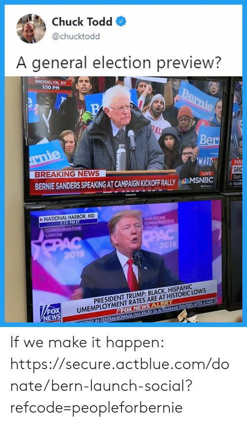 Bernie Sanders, Memes, and News: Chuck Todd*  @chucktodd  A general election preview?  BROOKLYN, NY  1:10 PM  KL  Ber  HA  SAND  Says  E YEAR  BREAKING NEWS  LIVE  BERNIE SANDERS SPEAKING AT CAMPAIGN KICKOFF RALLYMSNBC5a  NATIONAL HARBOR, MD  :10 PMET  19  UMEMPLOYMENT RATES ARE AT HISTORIC LOWS  FOX NEWS ALERT  PRESIDENT TRUMP: BLACK, HISPANIC  FOX  EWS If we make it happen: https://secure.actblue.com/donate/bern-launch-social?refcode=peopleforbernie