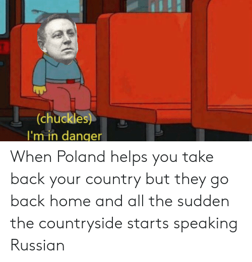 History, Home, and Poland: (chuckles)  I'm in danger When Poland helps you take back your country but they go back home and all the sudden the countryside starts speaking Russian