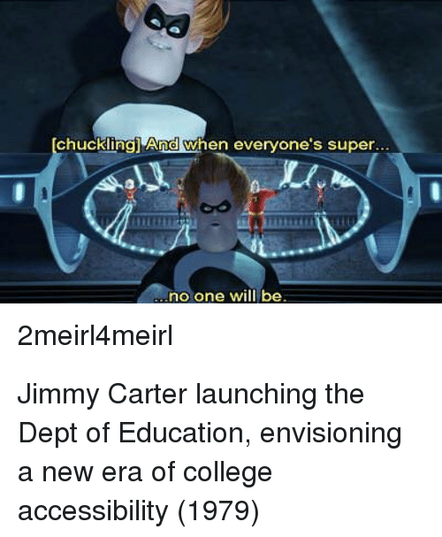 College, Jimmy Carter, and Super: chuckling) And when everyone's super  no one will be  2meirl4meirl Jimmy Carter launching the Dept of Education, envisioning a new era of college accessibility (1979)