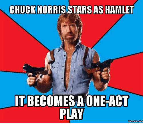 Act, Play, and Played: CHUCKNORRIS STARS AS HAMLET  IT BECOMESA ONE-ACT  PLAY  Memes (COM
