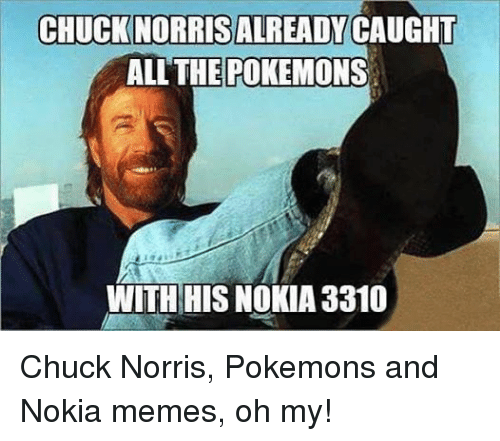Chuck Norris, Meme, and Memes: CHUCKNORRISALREADY CAUGHT  ALL THE POKEMONS  WITH HIS NOKIA 3310 Chuck Norris, Pokemons and Nokia memes, oh my!
