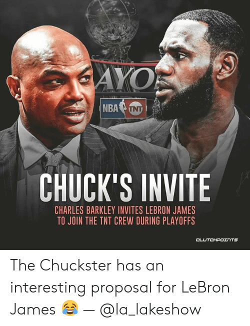LeBron James, Charles Barkley, and Lebron: CHUCK'S INVITE  CHARLES BARKLEY INVITES LEBRON JAMES  TO JOIN THE TNT CREW DURING PLAYOFFS The Chuckster has an interesting proposal for LeBron James 😂 — @la_lakeshow