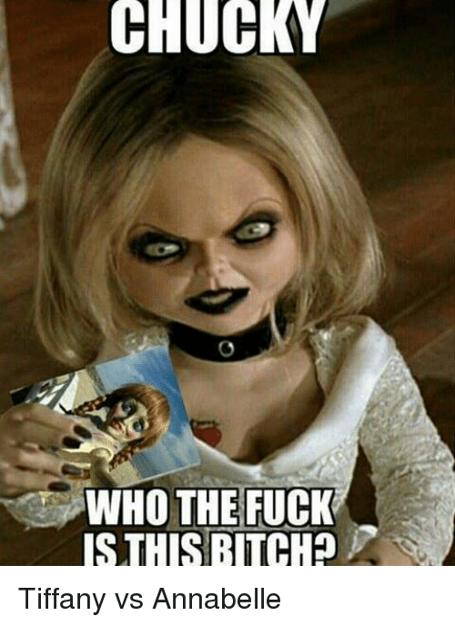 Bitch, Chucky, and Fucking: CHUCKY  WHO THE FUCK  IS THIS BITCH Tiffany vs Annabelle