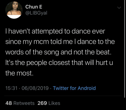 Android, Twitter, and Dance: Chun E  @LIBGyal  Thaven't attempted to dance ever  since my mcm told me l dance to the  words of the song and not the beat.  It's the people closest that will hurt u  the most.  15:31 · 06/08/2019 · Twitter for Android  48 Retweets 269 Likes