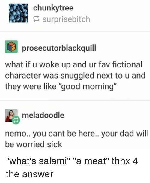 """Dad, Good Morning, and Good: chunkytree  surprisebitch  prosecutorblackquill  what if u woke up and ur fav fictional  character was snuggled next to u and  they were like """"good morning'""""  meladoodle  nemo.. you cant be here.. your dad will  be worried sick """"what's salami"""" """"a meat"""" thnx 4 the answer"""
